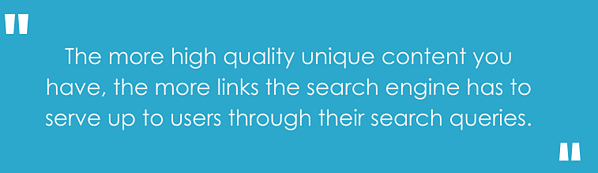 """The more high quality unique content you have, the more links the search engine has to serve up to users through their search queries."""""""