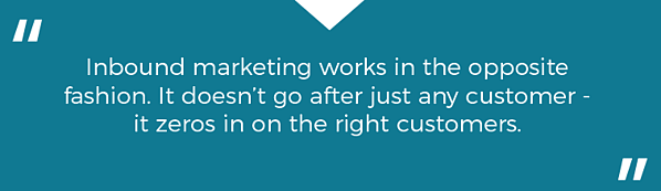 """""""Inbound marketing works in the opposite fashion. It doesn't go after just any customer - it zeros in on the right customers."""""""
